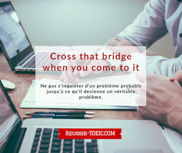 Cross that bridge when you come to it